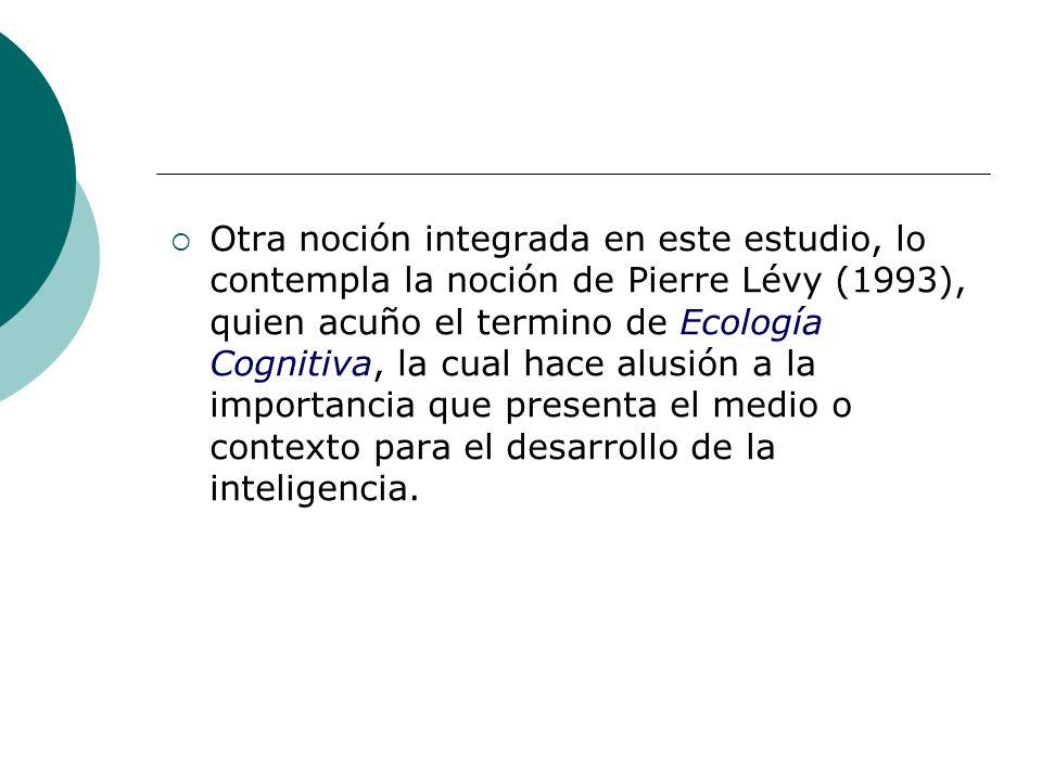 Otra noción integrada en este estudio, lo contempla la noción de Pierre Lévy (1993), quien acuño el termino de Ecología Cognitiva, la cual hace alusió
