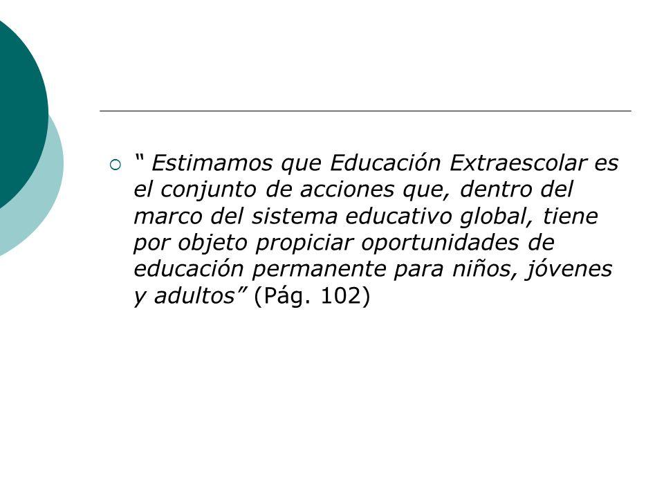 Estimamos que Educación Extraescolar es el conjunto de acciones que, dentro del marco del sistema educativo global, tiene por objeto propiciar oportun