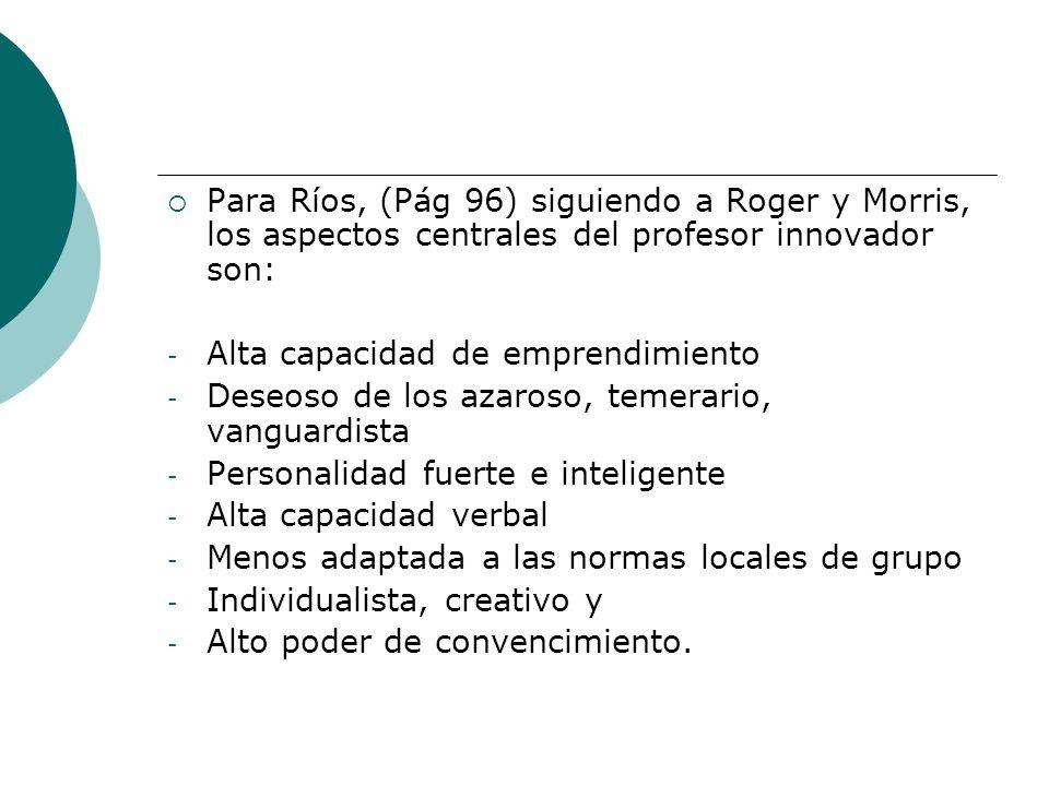Para Ríos, (Pág 96) siguiendo a Roger y Morris, los aspectos centrales del profesor innovador son: - Alta capacidad de emprendimiento - Deseoso de los