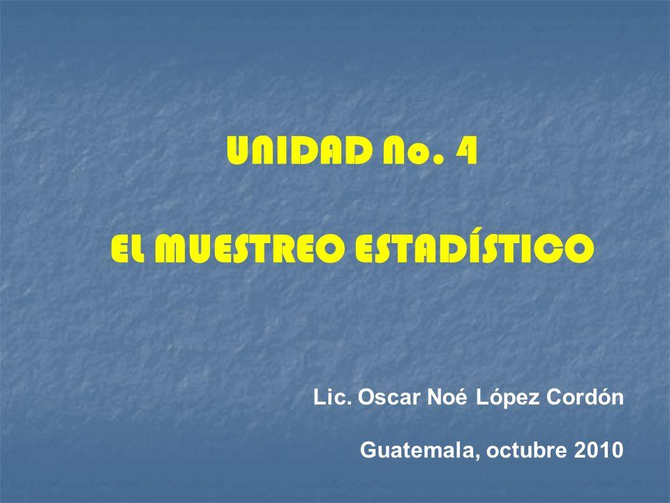 Lic. Oscar Noé López Cordón Guatemala, octubre 2010 UNIDAD No. 4 EL MUESTREO ESTADÍSTICO