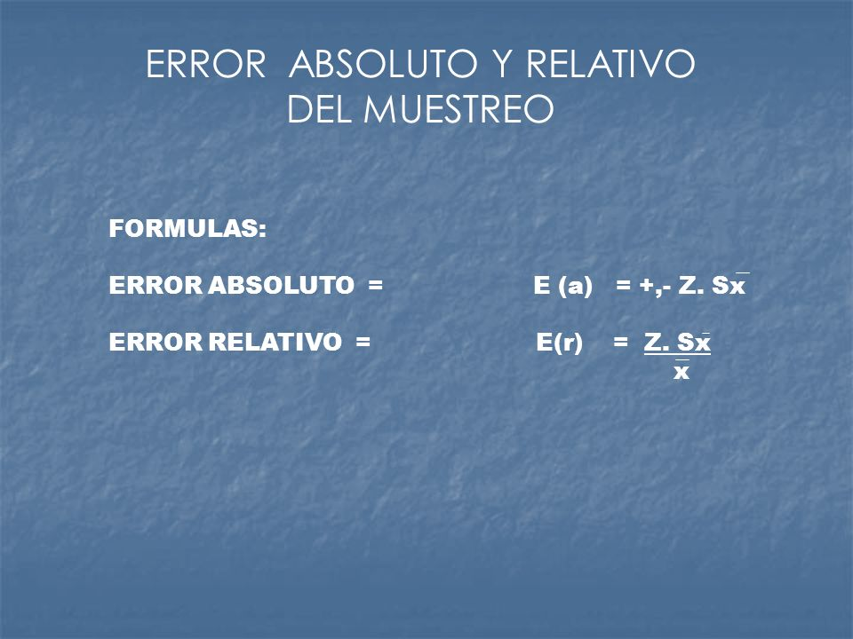 FORMULAS: ERROR ABSOLUTO = E (a) = +,- Z. Sx ERROR RELATIVO = E(r) = Z. Sx x ERROR ABSOLUTO Y RELATIVO DEL MUESTREO