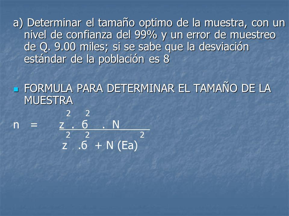 a) Determinar el tamaño optimo de la muestra, con un nivel de confianza del 99% y un error de muestreo de Q. 9.00 miles; si se sabe que la desviación