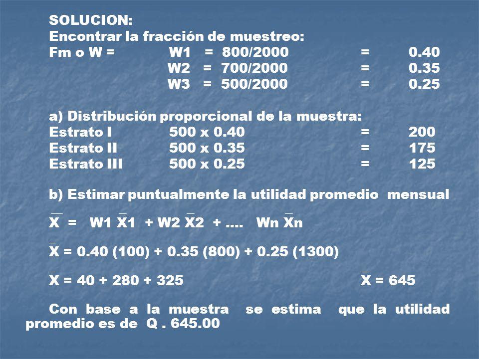 SOLUCION: Encontrar la fracción de muestreo: Fm o W = W1 = 800/2000 = 0.40 W2 = 700/2000 = 0.35 W3 = 500/2000 = 0.25 a) Distribución proporcional de l