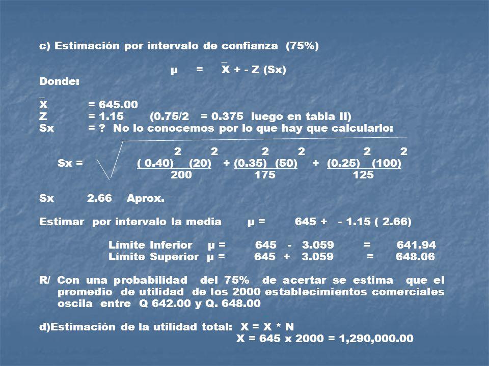 c) Estimación por intervalo de confianza (75%) _ μ = X + - Z (Sx) Donde: _ X = 645.00 Z= 1.15 (0.75/2 = 0.375 luego en tabla II) Sx = ? No lo conocemo