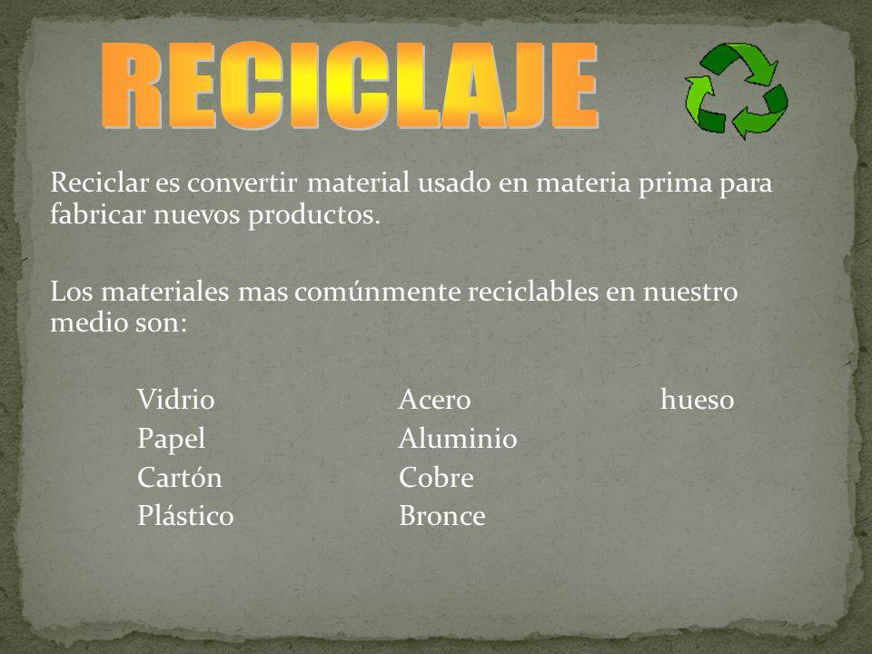 Reciclar es convertir material usado en materia prima para fabricar nuevos productos. Los materiales mas comúnmente reciclables en nuestro medio son: