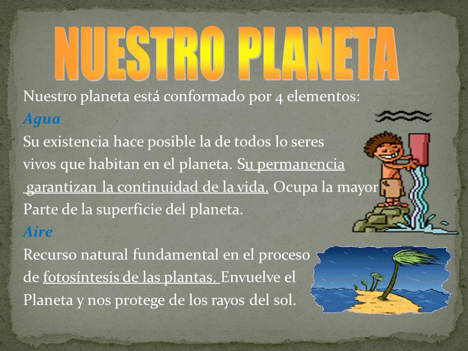 Nuestro planeta está conformado por 4 elementos: Agua Su existencia hace posible la de todos lo seres vivos que habitan en el planeta. Su permanencia