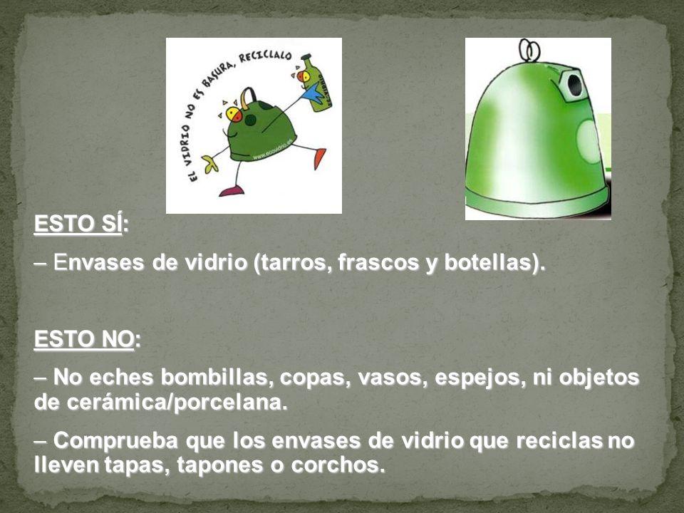 ESTO SÍ: – Envases de vidrio (tarros, frascos y botellas). ESTO NO: – No eches bombillas, copas, vasos, espejos, ni objetos de cerámica/porcelana. – C