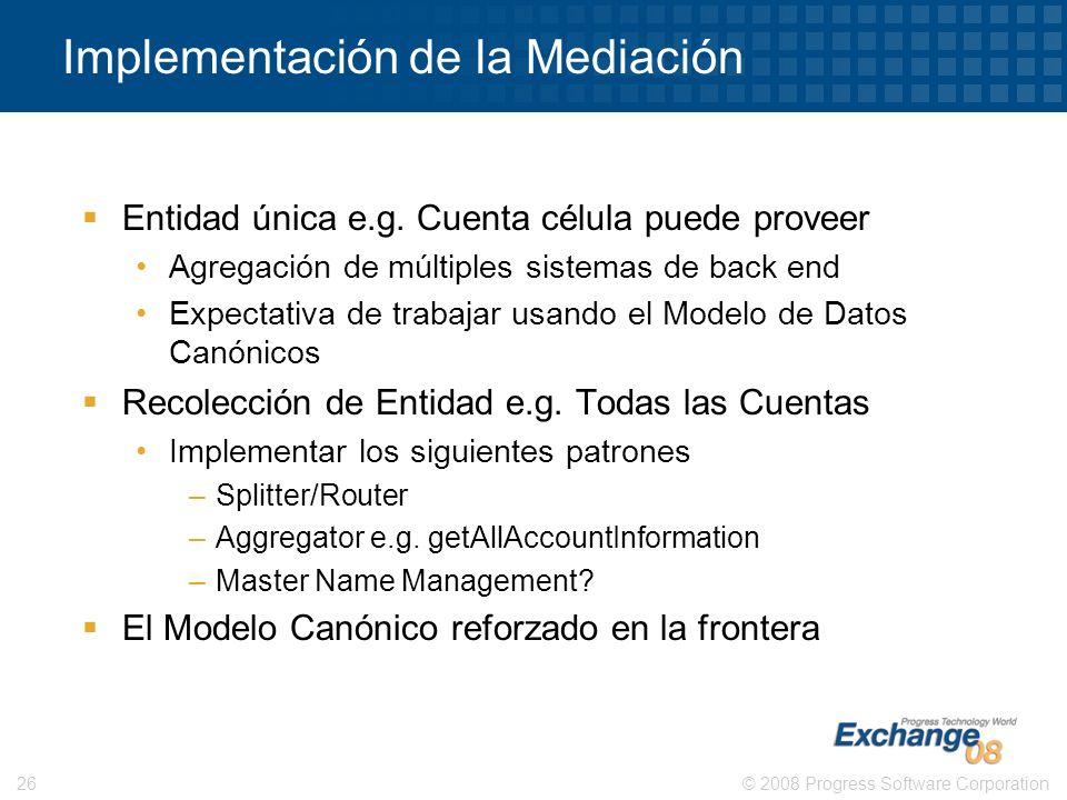 © 2008 Progress Software Corporation26 Implementación de la Mediación Entidad única e.g. Cuenta célula puede proveer Agregación de múltiples sistemas