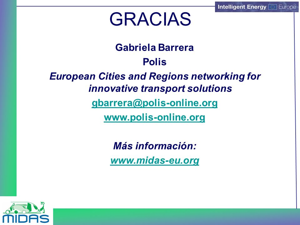 GRACIAS Gabriela Barrera Polis European Cities and Regions networking for innovative transport solutions gbarrera@polis-online.org www.polis-online.org Más información: www.midas-eu.org
