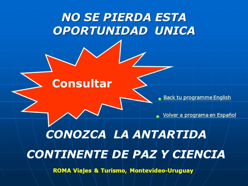 NO SE PIERDA ESTA OPORTUNIDAD UNICA NO SE PIERDA ESTA OPORTUNIDAD UNICA CONOZCA LA ANTARTIDA CONTINENTE DE PAZ Y CIENCIA CONOZCA LA ANTARTIDA CONTINENTE DE PAZ Y CIENCIA Consultar ROMA Viajes & Turismo, Montevideo-Uruguay Back tu programme English Volver a programa en Español