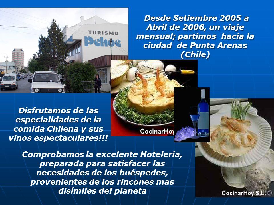 Desde Setiembre 2005 a Abril de 2006, un viaje mensual; partimos hacia la ciudad de Punta Arenas (Chile) Disfrutamos de las especialidades de la comida Chilena y sus vinos espectaculares!!.