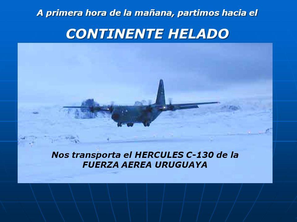 A primera hora de la mañana, partimos hacia el CONTINENTE HELADO A primera hora de la mañana, partimos hacia el CONTINENTE HELADO Nos transporta el HERCULES C-130 de la FUERZA AEREA URUGUAYA