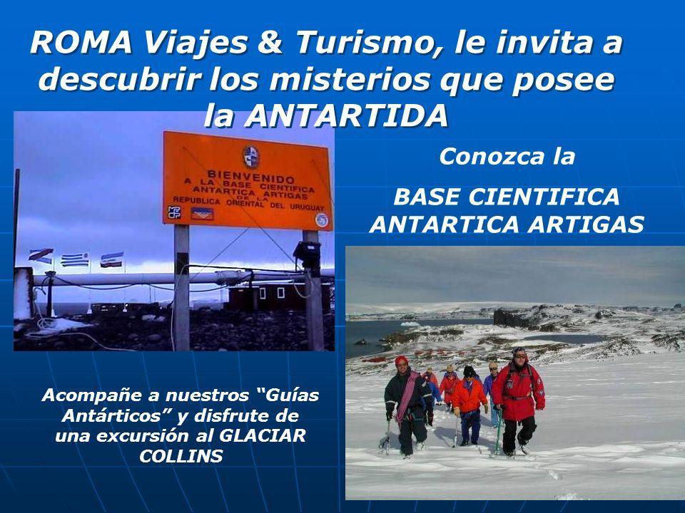 ROMA Viajes & Turismo, le invita a descubrir los misterios que posee la ANTARTIDA Acompañe a nuestros Guías Antárticos y disfrute de una excursión al GLACIAR COLLINS Conozca la BASE CIENTIFICA ANTARTICA ARTIGAS
