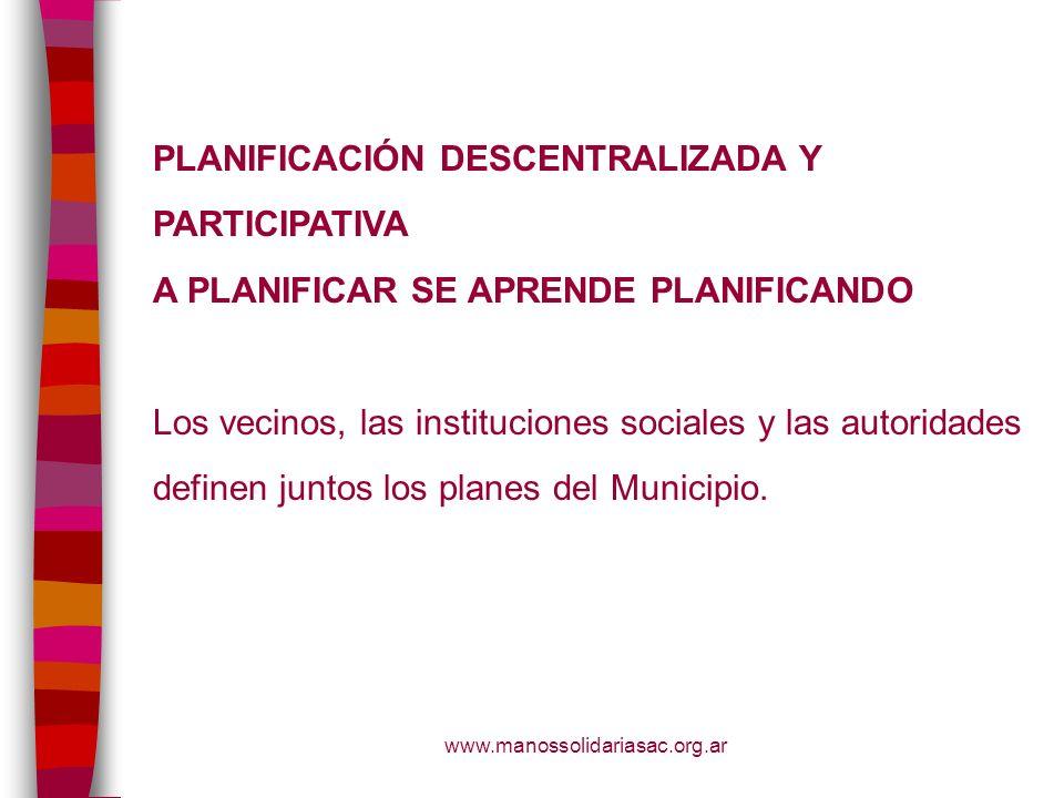 www.manossolidariasac.org.ar PLANIFICACIÓN DESCENTRALIZADA Y PARTICIPATIVA A PLANIFICAR SE APRENDE PLANIFICANDO Los vecinos, las instituciones sociale
