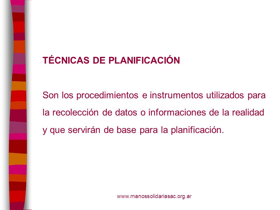 www.manossolidariasac.org.ar TÉCNICAS DE PLANIFICACIÓN Son los procedimientos e instrumentos utilizados para la recolección de datos o informaciones d