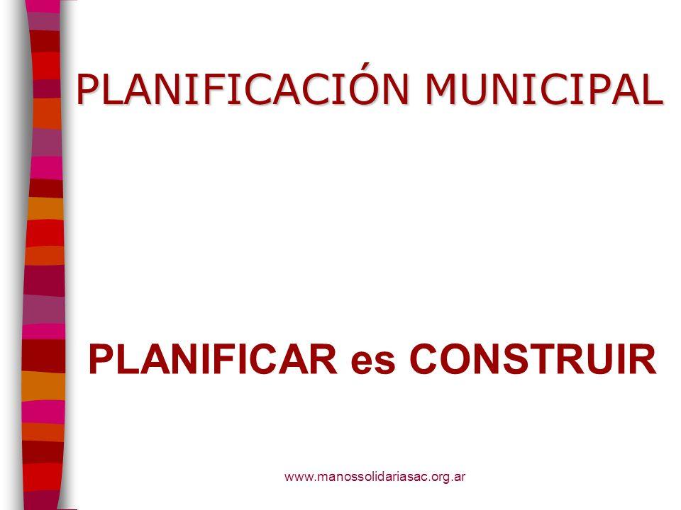 www.manossolidariasac.org.ar PLANIFICACIÓN MUNICIPAL PLANIFICAR es CONSTRUIR