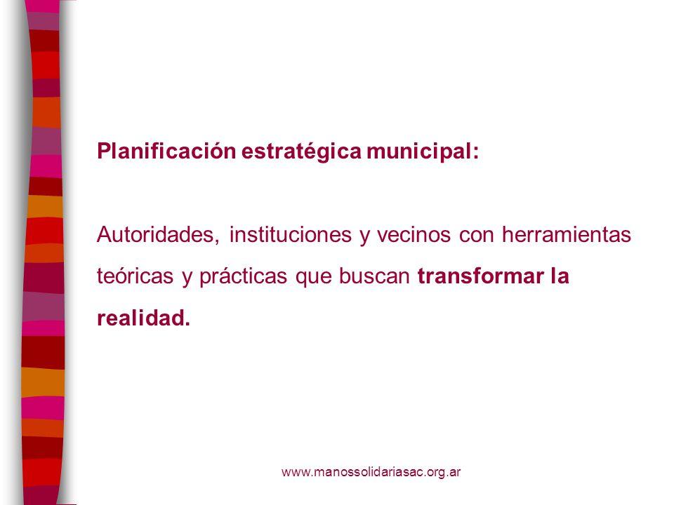 www.manossolidariasac.org.ar Planificación estratégica municipal: Autoridades, instituciones y vecinos con herramientas teóricas y prácticas que busca