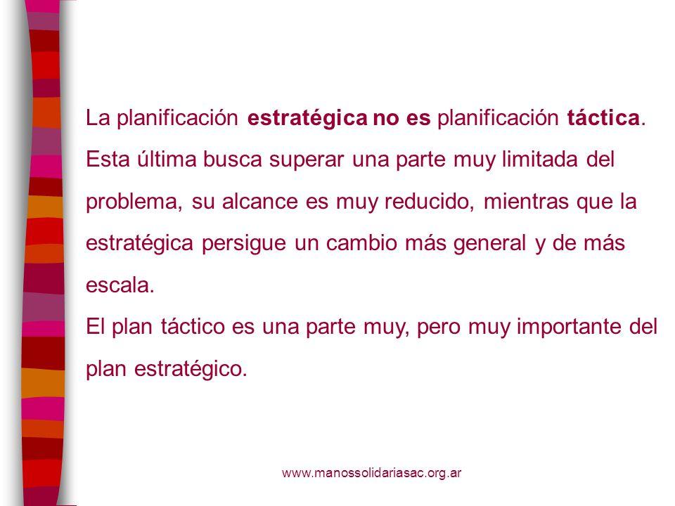 www.manossolidariasac.org.ar La planificación estratégica no es planificación táctica. Esta última busca superar una parte muy limitada del problema,