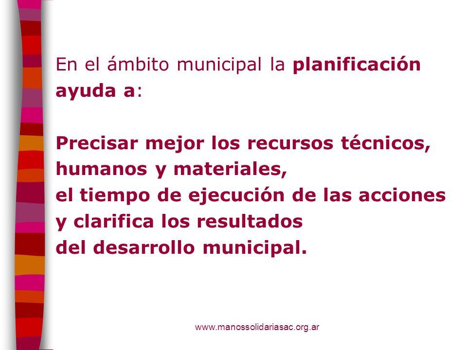www.manossolidariasac.org.ar En el ámbito municipal la planificación ayuda a: Precisar mejor los recursos técnicos, humanos y materiales, el tiempo de