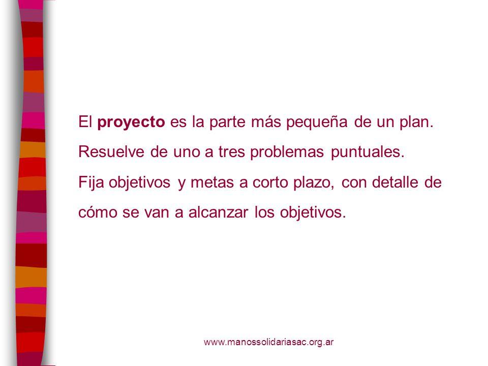 www.manossolidariasac.org.ar El proyecto es la parte más pequeña de un plan. Resuelve de uno a tres problemas puntuales. Fija objetivos y metas a cort