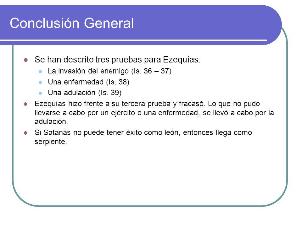 Conclusión General Se han descrito tres pruebas para Ezequías: La invasión del enemigo (Is. 36 – 37) Una enfermedad (Is. 38) Una adulación (Is. 39) Ez