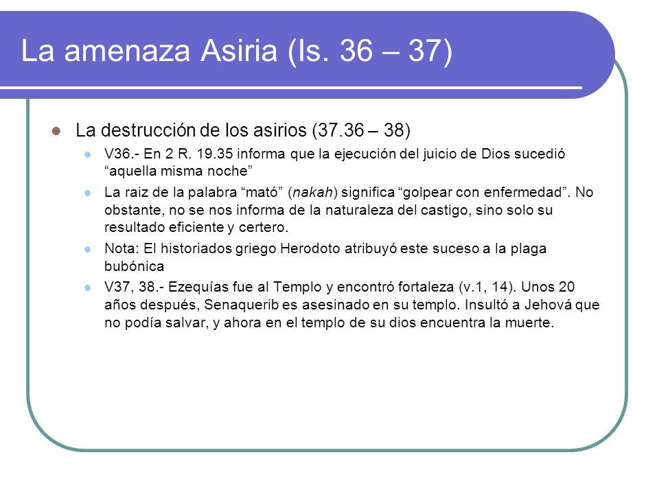 La amenaza Asiria (Is. 36 – 37) La destrucción de los asirios (37.36 – 38) V36.- En 2 R. 19.35 informa que la ejecución del juicio de Dios sucedió aqu