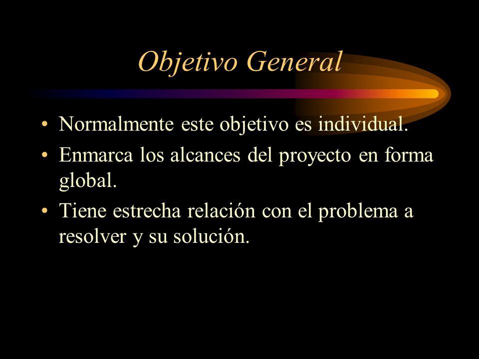 Objetivo General Normalmente este objetivo es individual. Enmarca los alcances del proyecto en forma global. Tiene estrecha relación con el problema a