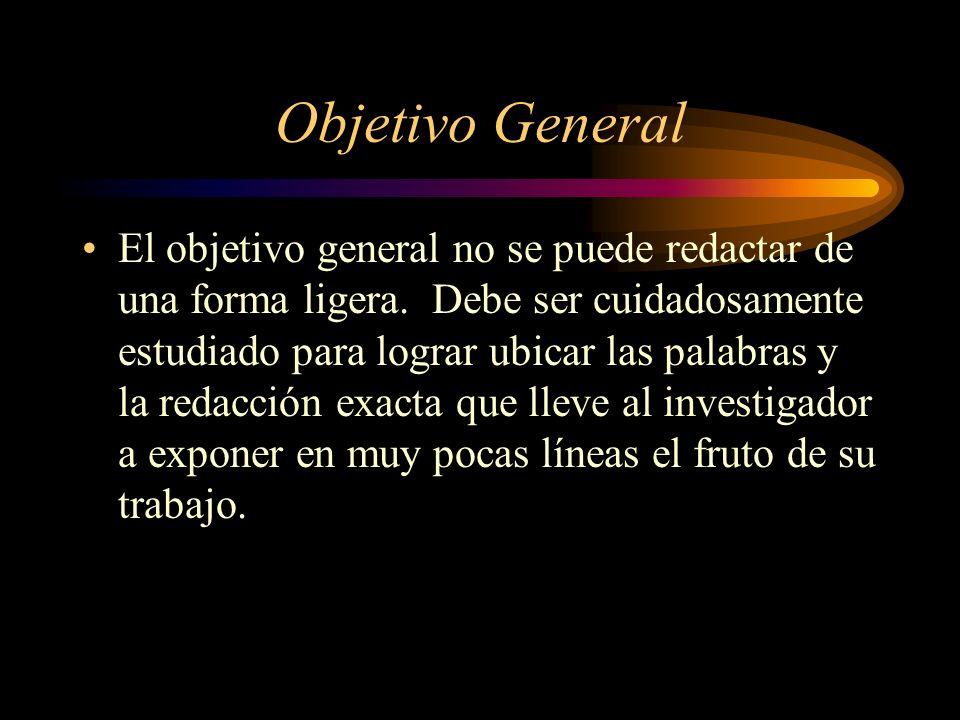 Objetivo General El objetivo general no se puede redactar de una forma ligera. Debe ser cuidadosamente estudiado para lograr ubicar las palabras y la