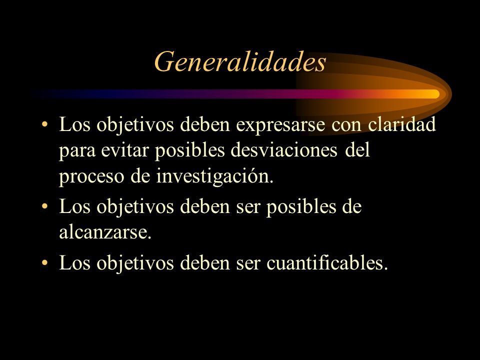 Generalidades Los objetivos deben expresarse con claridad para evitar posibles desviaciones del proceso de investigación. Los objetivos deben ser posi