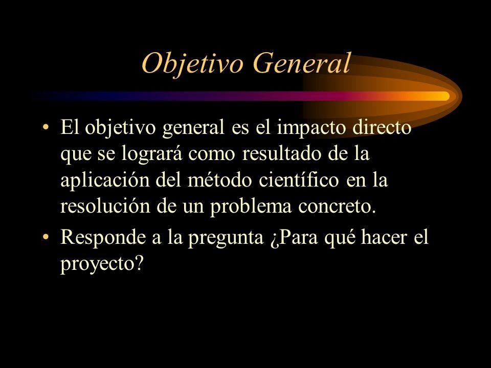 Objetivo General El objetivo general es el impacto directo que se logrará como resultado de la aplicación del método científico en la resolución de un