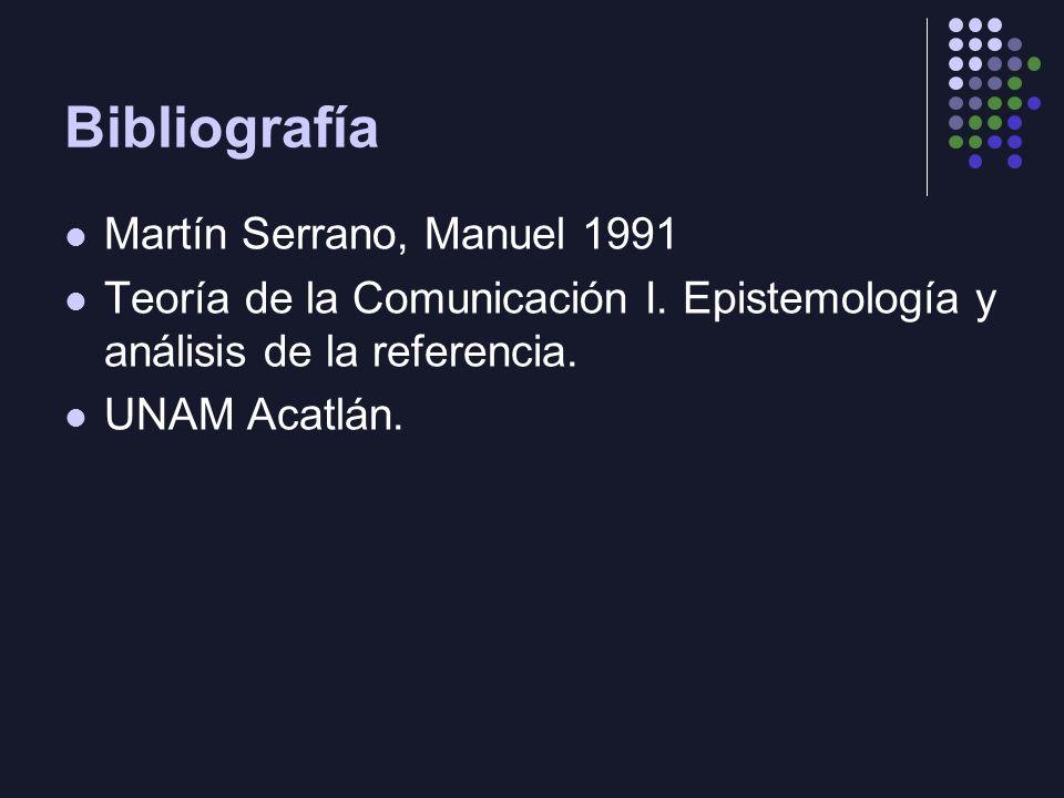 Bibliografía Martín Serrano, Manuel 1991 Teoría de la Comunicación I. Epistemología y análisis de la referencia. UNAM Acatlán.