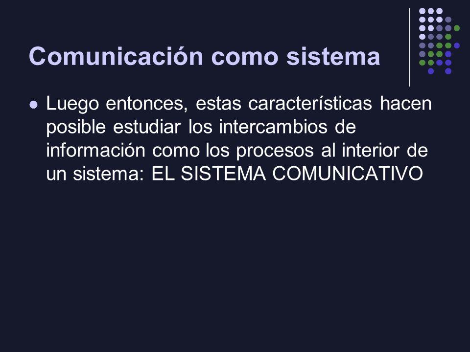Comunicación como sistema Luego entonces, estas características hacen posible estudiar los intercambios de información como los procesos al interior d