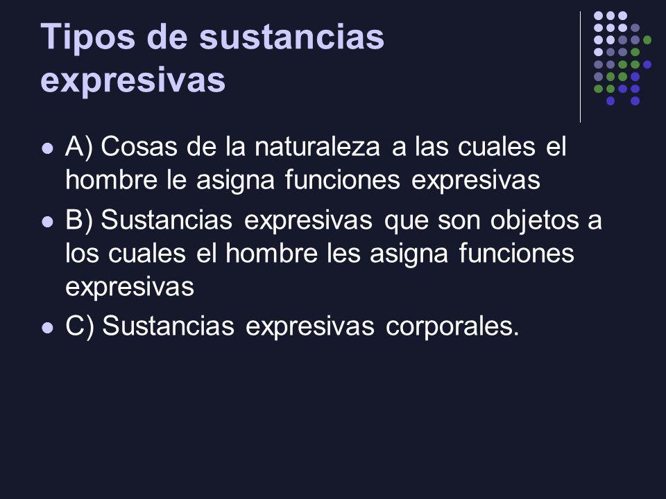 Tipos de sustancias expresivas A) Cosas de la naturaleza a las cuales el hombre le asigna funciones expresivas B) Sustancias expresivas que son objeto