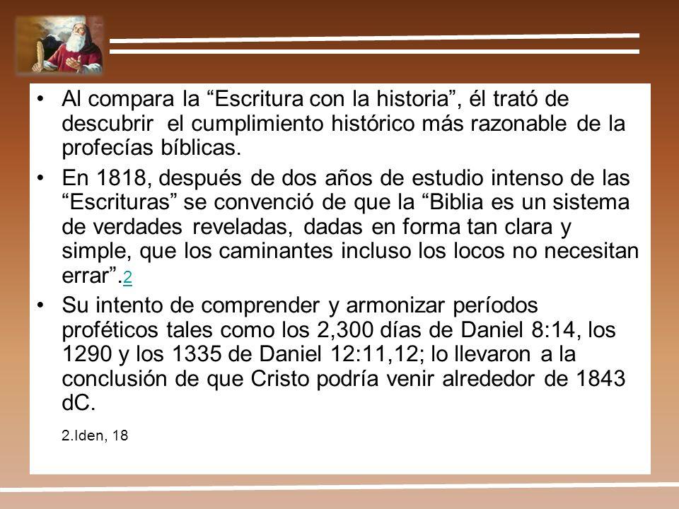 Al compara la Escritura con la historia, él trató de descubrir el cumplimiento histórico más razonable de la profecías bíblicas. En 1818, después de d