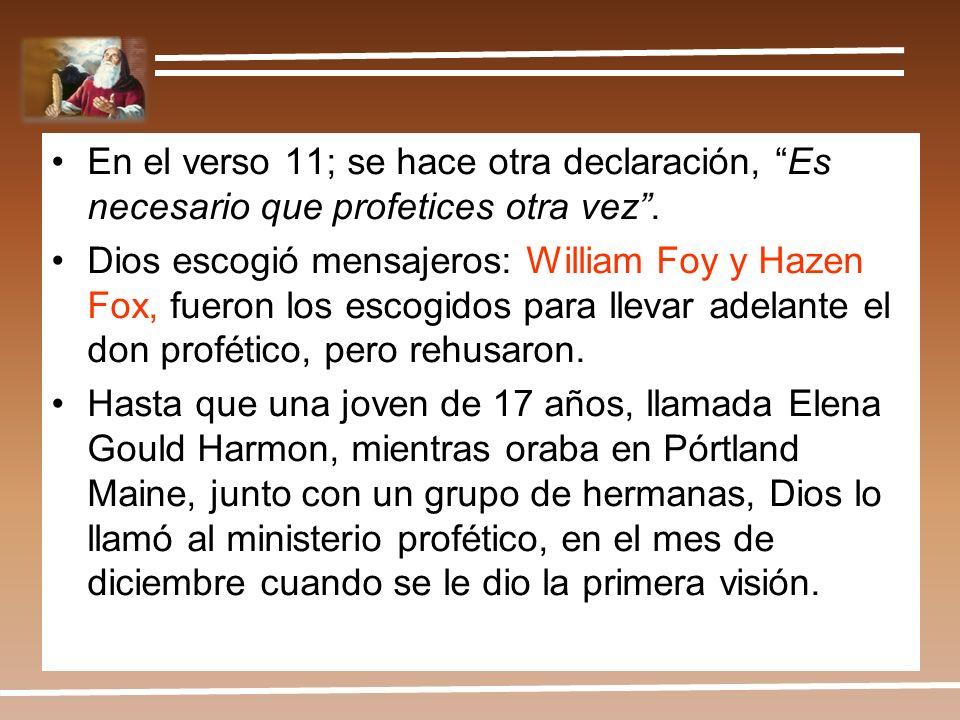 En el verso 11; se hace otra declaración, Es necesario que profetices otra vez. Dios escogió mensajeros: William Foy y Hazen Fox, fueron los escogidos