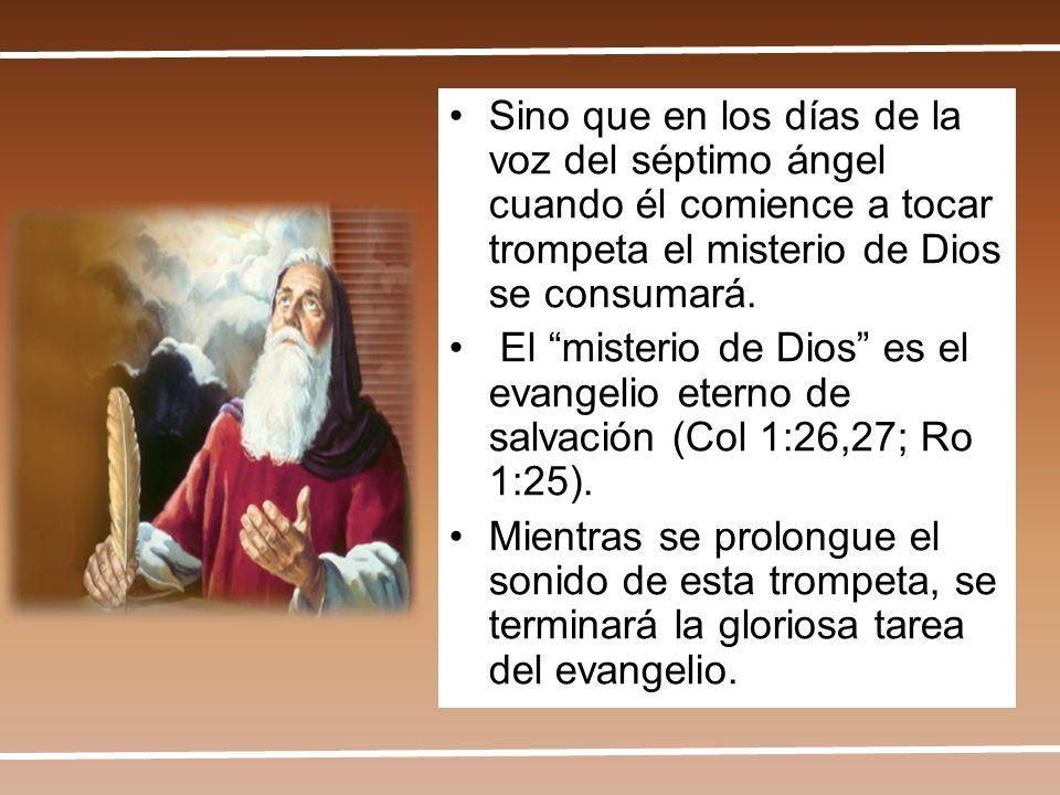 Sino que en los días de la voz del séptimo ángel cuando él comience a tocar trompeta el misterio de Dios se consumará. El misterio de Dios es el evang