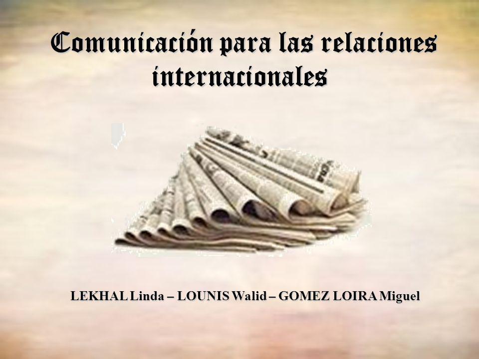 Comunicación para las relaciones internacionales LEKHAL Linda – LOUNIS Walid – GOMEZ LOIRA Miguel
