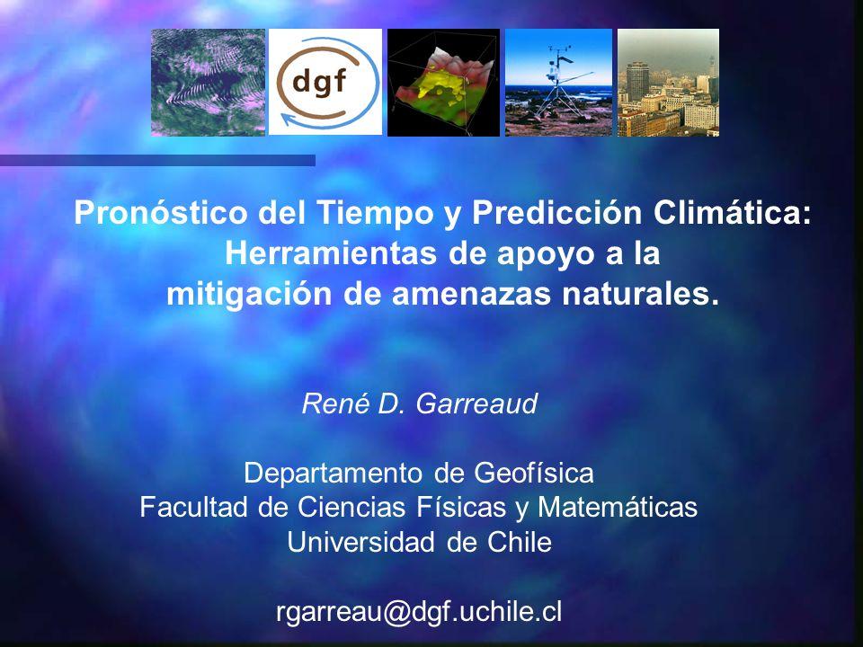 Pronóstico del Tiempo y Predicción Climática: Herramientas de apoyo a la mitigación de amenazas naturales. René D. Garreaud Departamento de Geofísica