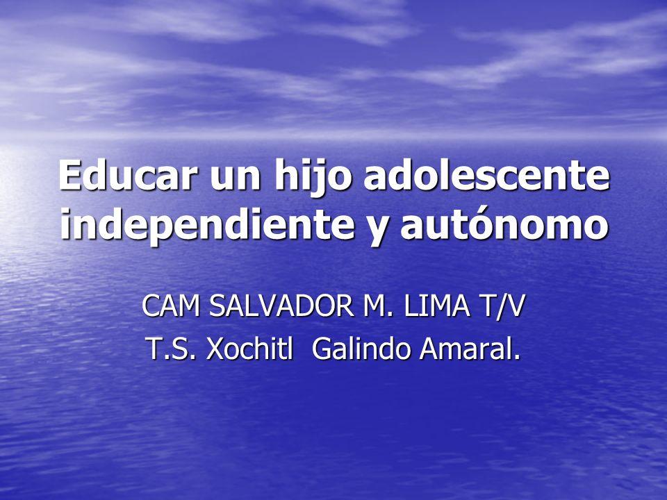 Educar un hijo adolescente independiente y autónomo CAM SALVADOR M. LIMA T/V T.S. Xochitl Galindo Amaral.
