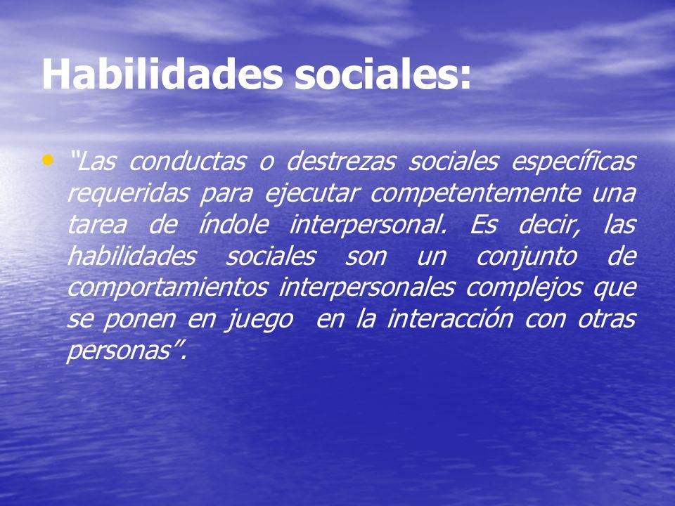 Habilidades sociales: Las conductas o destrezas sociales específicas requeridas para ejecutar competentemente una tarea de índole interpersonal. Es de