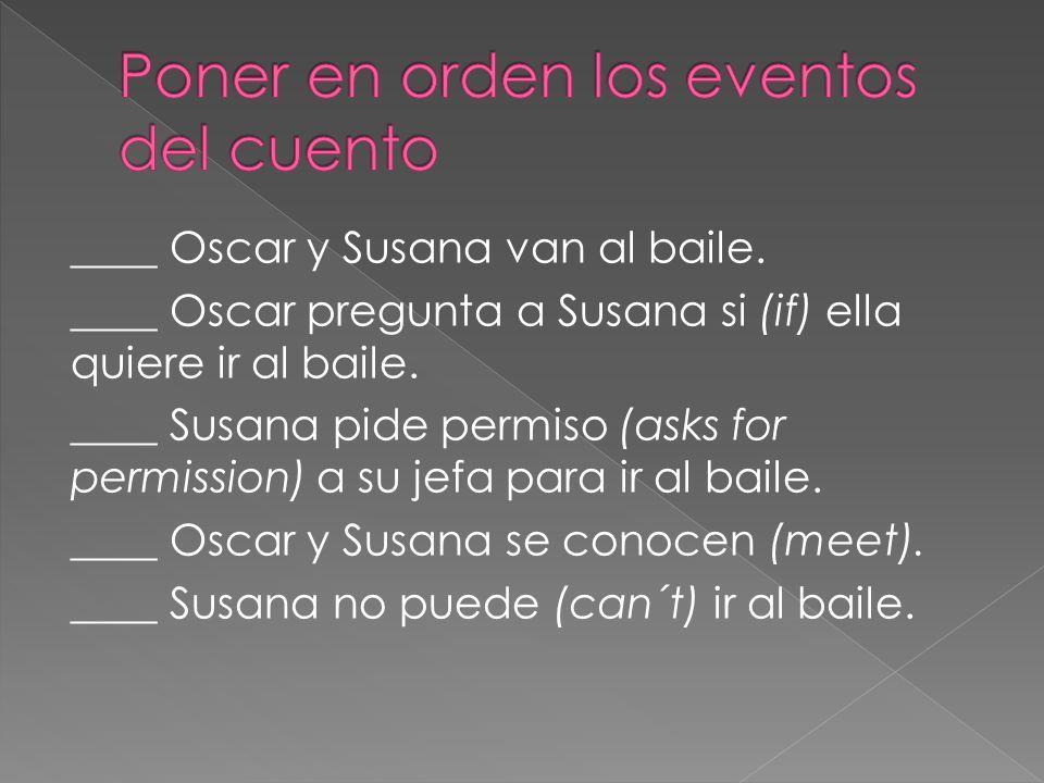 ____ Oscar y Susana van al baile. ____ Oscar pregunta a Susana si (if) ella quiere ir al baile.