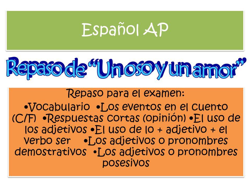 Español AP Repaso para el examen: Vocabulario Los eventos en el cuento (C/F) Respuestas cortas (opinión) El uso de los adjetivos El uso de lo + adjeti