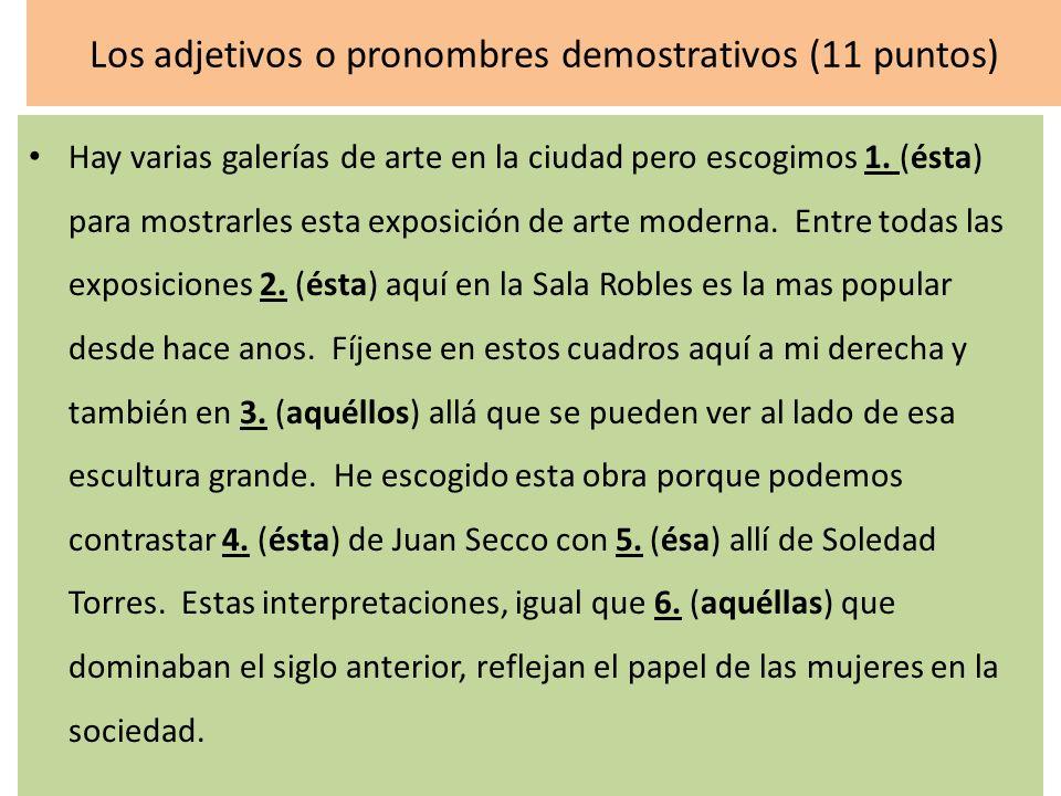Los adjetivos o pronombres demostrativos (11 puntos) Hay varias galerías de arte en la ciudad pero escogimos 1. (ésta) para mostrarles esta exposición