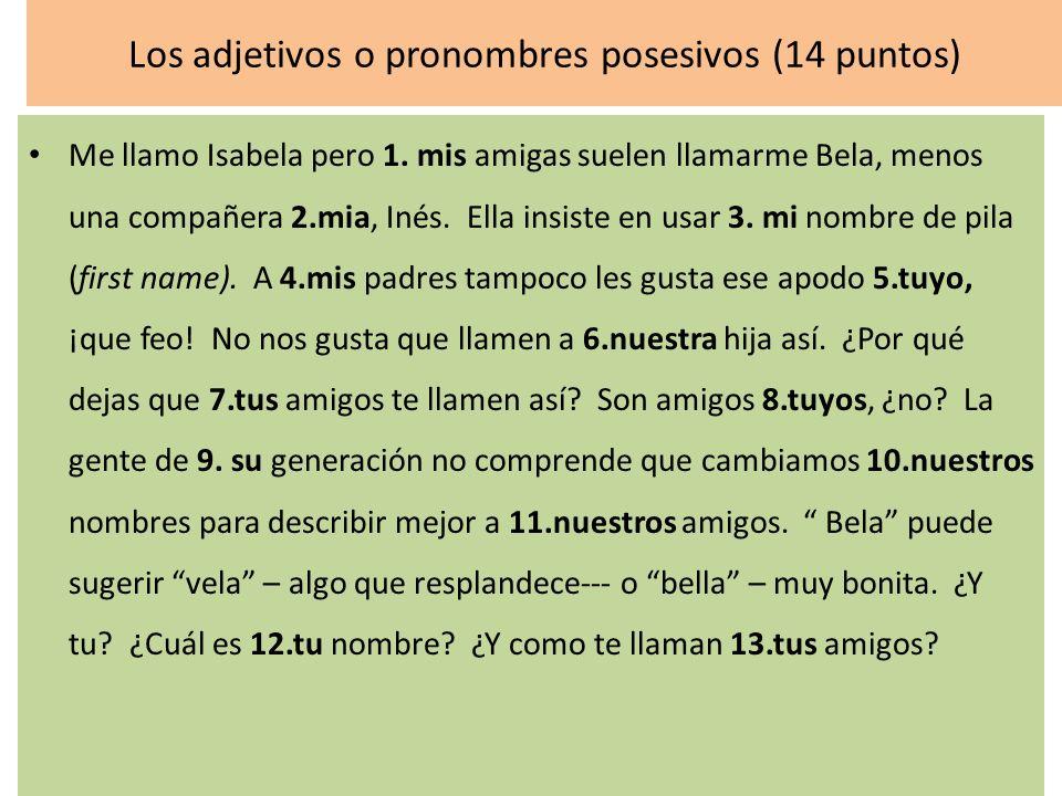 Los adjetivos o pronombres posesivos (14 puntos) Me llamo Isabela pero 1. mis amigas suelen llamarme Bela, menos una compañera 2.mia, Inés. Ella insis