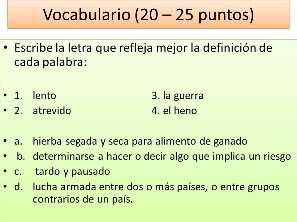 Vocabulario (20 – 25 puntos) Escribe la letra que refleja mejor la definición de cada palabra: 1.lento3. la guerra 2.atrevido4. el heno a.hierba segad