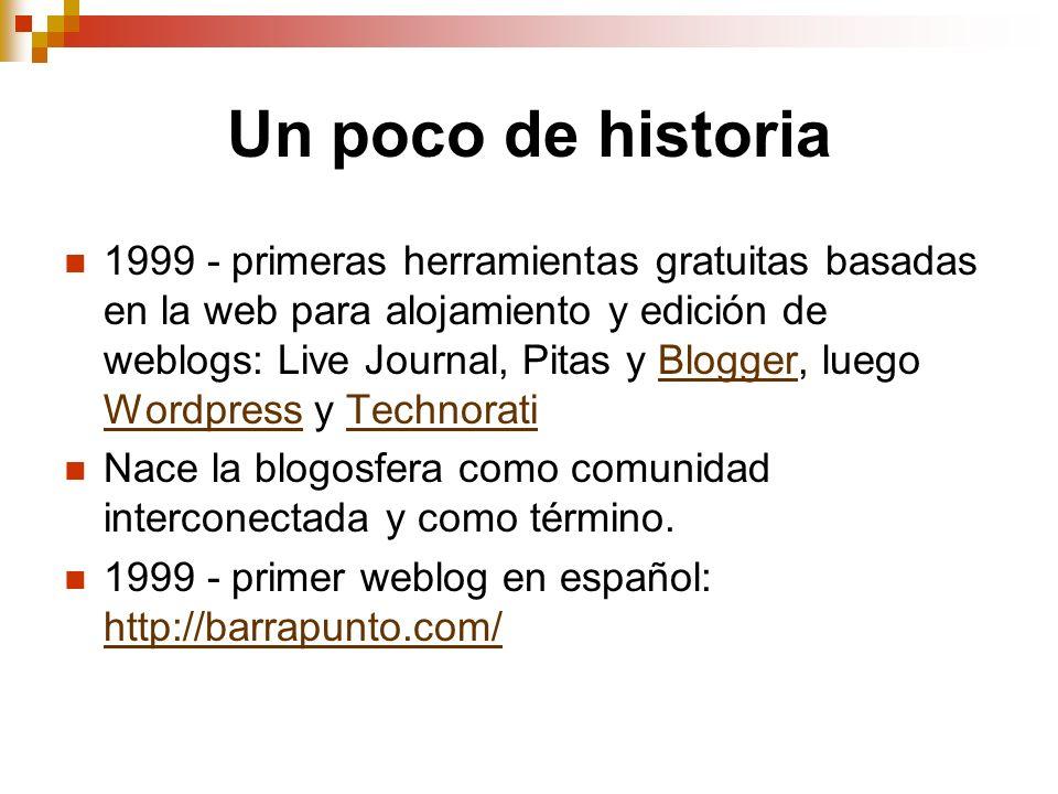 Un poco de historia 1999 - primeras herramientas gratuitas basadas en la web para alojamiento y edición de weblogs: Live Journal, Pitas y Blogger, lue