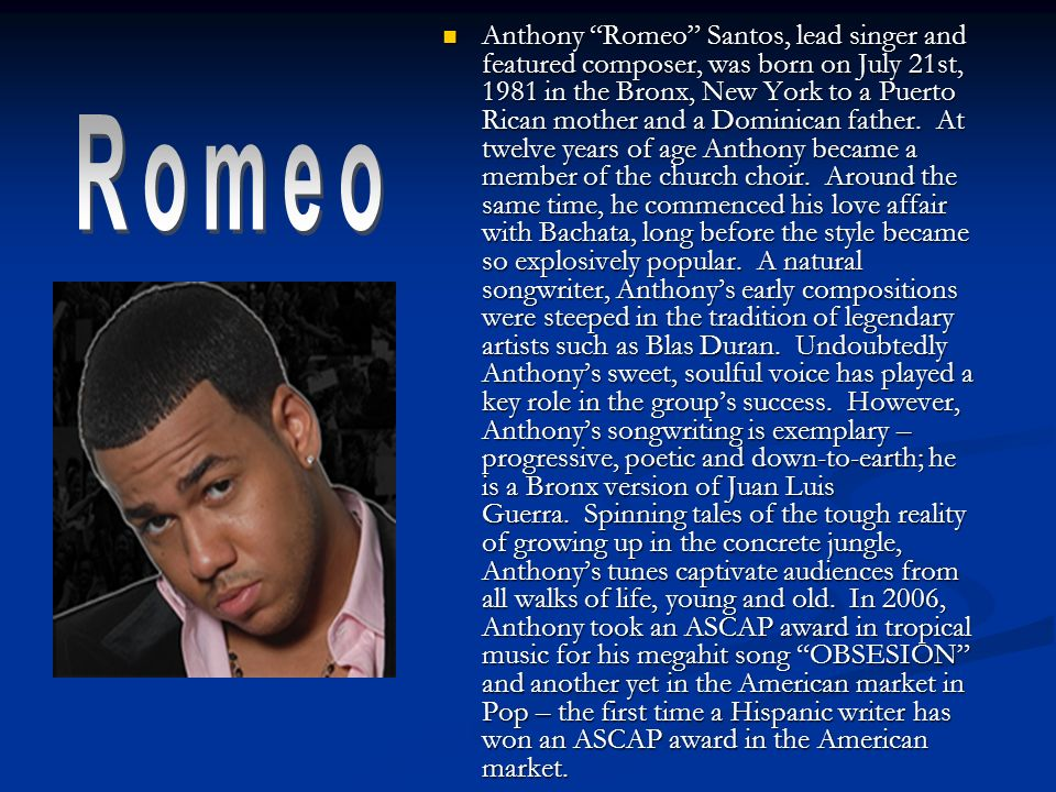 Anthony Romeo Santos, lead singer and featured composer, was born on July 21st, 1981 in the Bronx, New York to a Puerto Rican mother and a Dominican father.