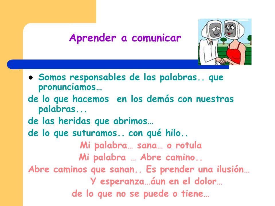 Aprender a comunicar Somos responsables de las palabras..