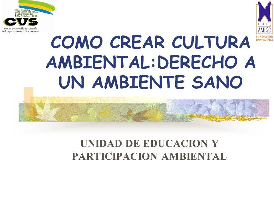 COMO CREAR CULTURA AMBIENTAL:DERECHO A UN AMBIENTE SANO UNIDAD DE EDUCACION Y PARTICIPACION AMBIENTAL