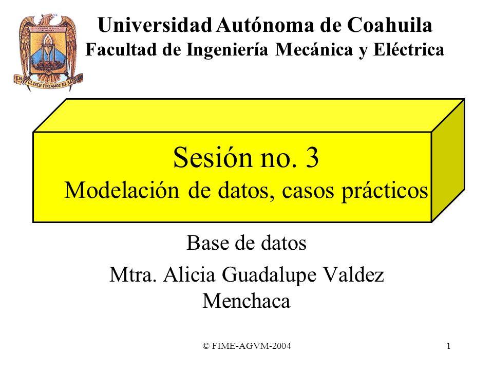 © FIME-AGVM-20041 Sesión no. 3 Modelación de datos, casos prácticos Base de datos Mtra. Alicia Guadalupe Valdez Menchaca Universidad Autónoma de Coahu